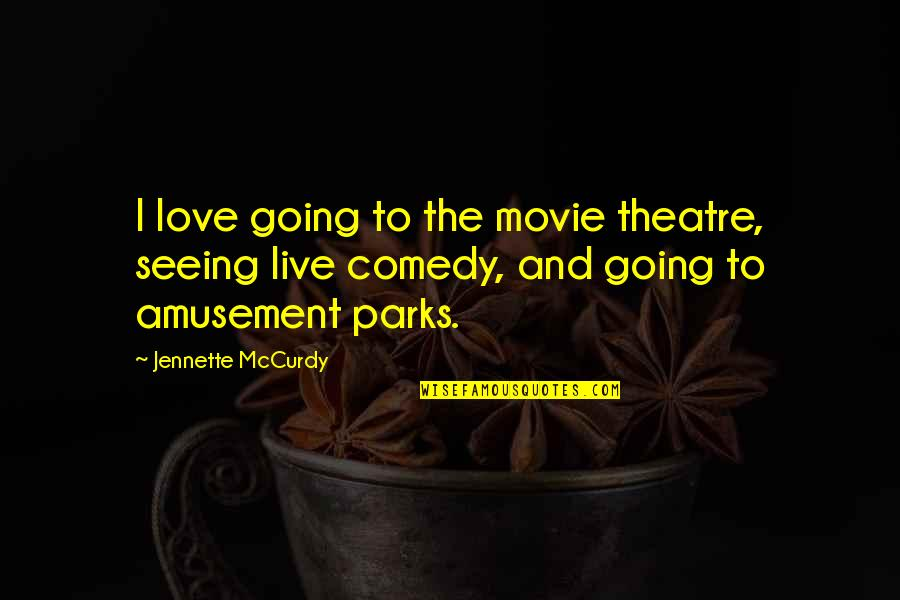 Comedy In Theatre Quotes By Jennette McCurdy: I love going to the movie theatre, seeing