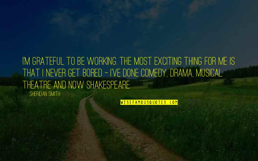 Comedy In Theatre Quotes By Sheridan Smith: I'm grateful to be working. The most exciting