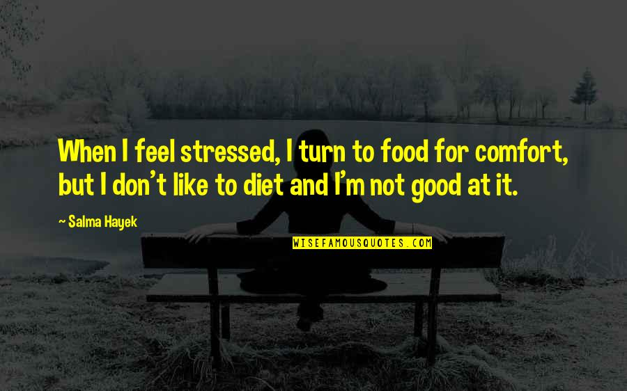 Comfort Food Quotes By Salma Hayek: When I feel stressed, I turn to food