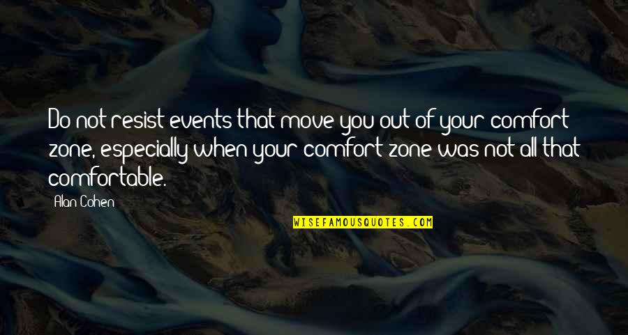 Comfort Zone Quotes By Alan Cohen: Do not resist events that move you out