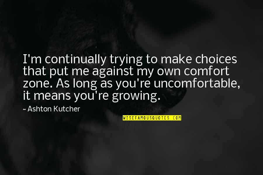 Comfort Zone Quotes By Ashton Kutcher: I'm continually trying to make choices that put
