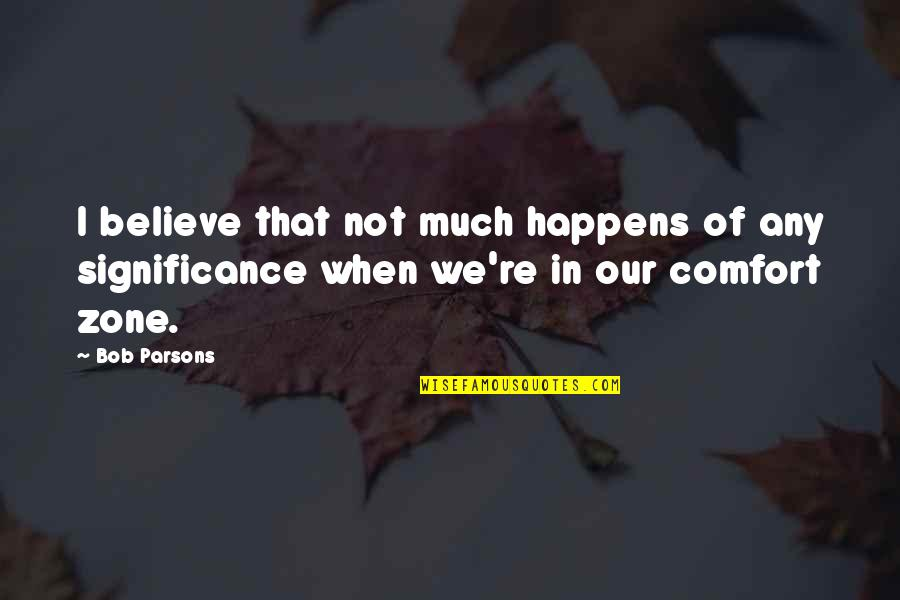 Comfort Zone Quotes By Bob Parsons: I believe that not much happens of any