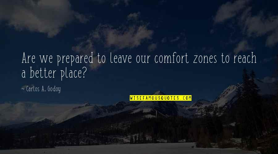 Comfort Zone Quotes By Carlos A. Godoy: Are we prepared to leave our comfort zones
