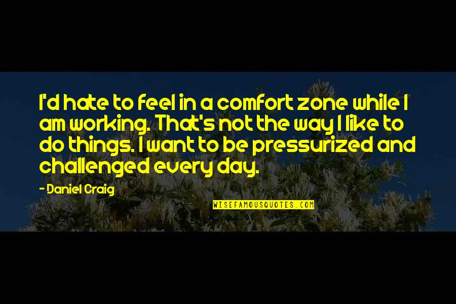 Comfort Zone Quotes By Daniel Craig: I'd hate to feel in a comfort zone