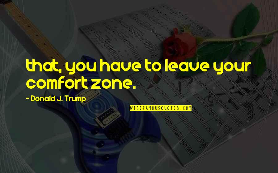 Comfort Zone Quotes By Donald J. Trump: that, you have to leave your comfort zone.