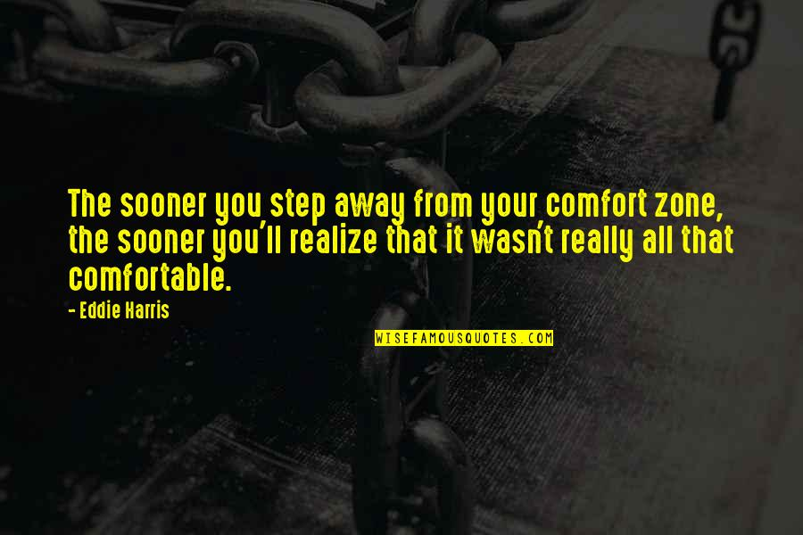 Comfort Zone Quotes By Eddie Harris: The sooner you step away from your comfort