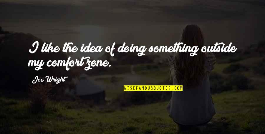 Comfort Zone Quotes By Joe Wright: I like the idea of doing something outside
