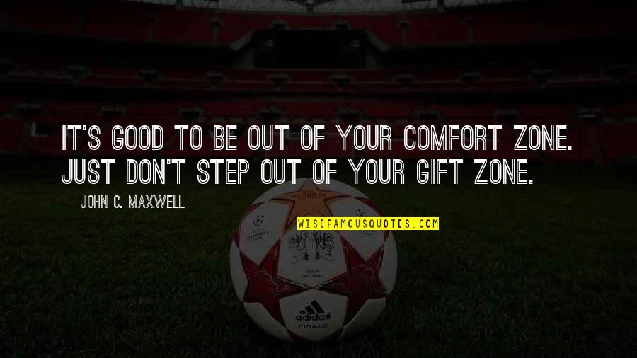 Comfort Zone Quotes By John C. Maxwell: It's good to be out of your comfort