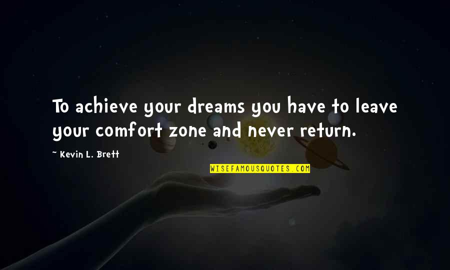 Comfort Zone Quotes By Kevin L. Brett: To achieve your dreams you have to leave