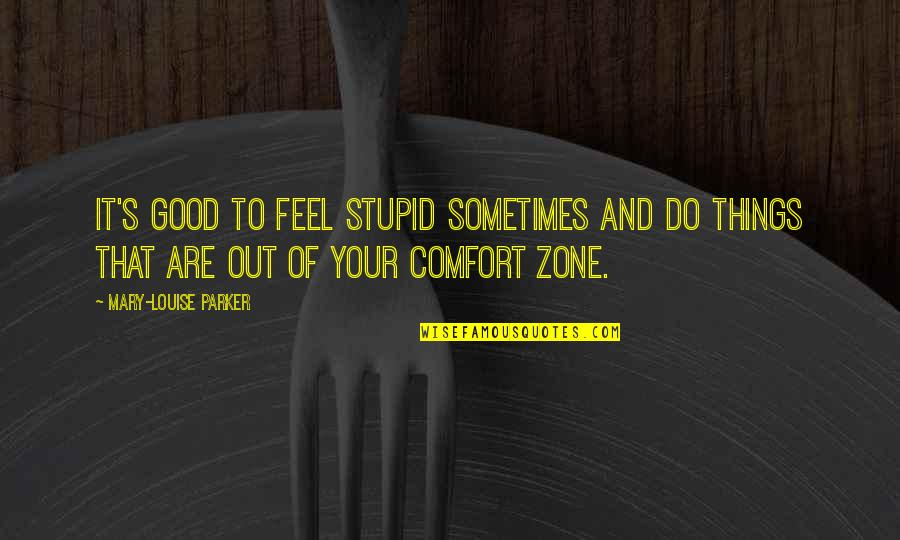 Comfort Zone Quotes By Mary-Louise Parker: It's good to feel stupid sometimes and do
