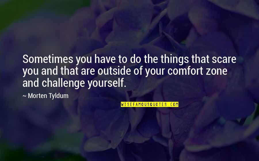 Comfort Zone Quotes By Morten Tyldum: Sometimes you have to do the things that