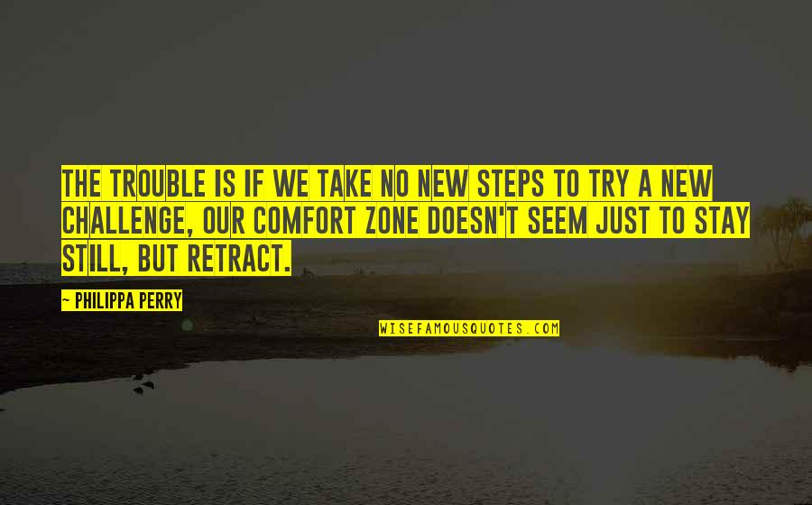 Comfort Zone Quotes By Philippa Perry: The trouble is if we take no new