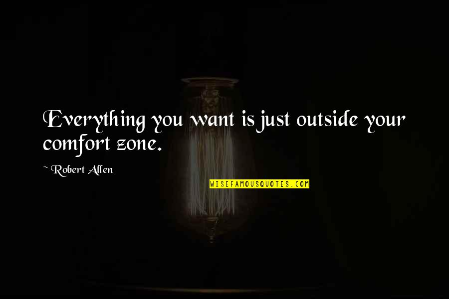 Comfort Zone Quotes By Robert Allen: Everything you want is just outside your comfort