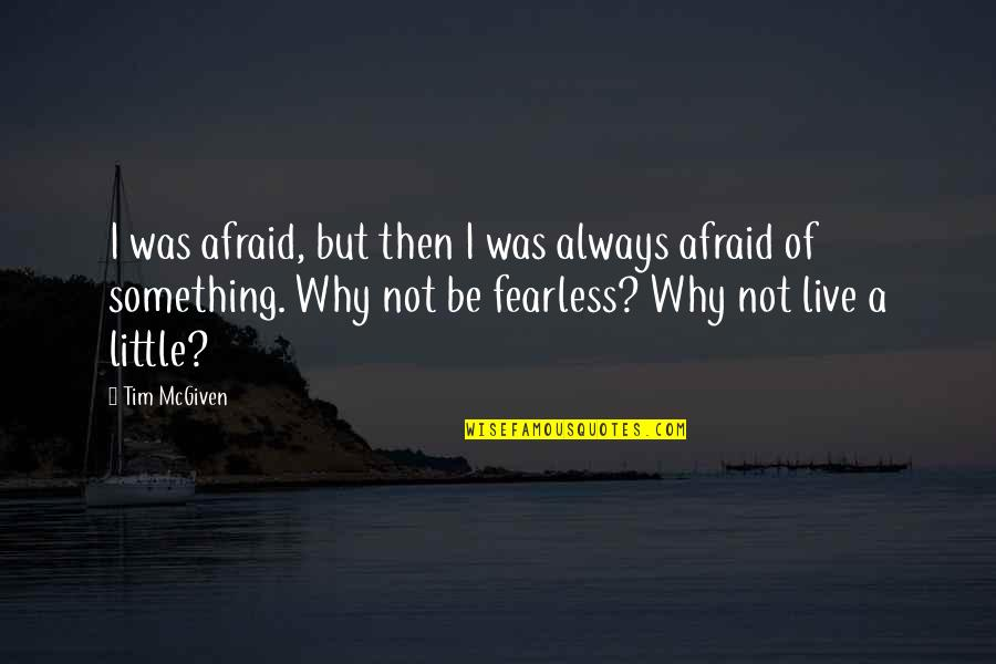 Comfort Zone Quotes By Tim McGiven: I was afraid, but then I was always