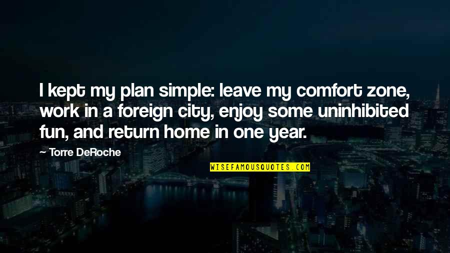 Comfort Zone Quotes By Torre DeRoche: I kept my plan simple: leave my comfort