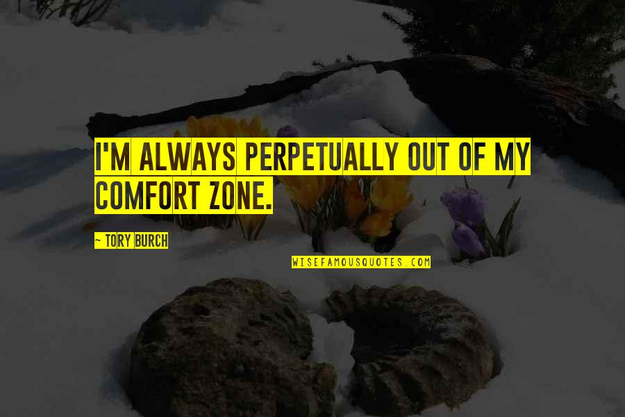 Comfort Zone Quotes By Tory Burch: I'm always perpetually out of my comfort zone.