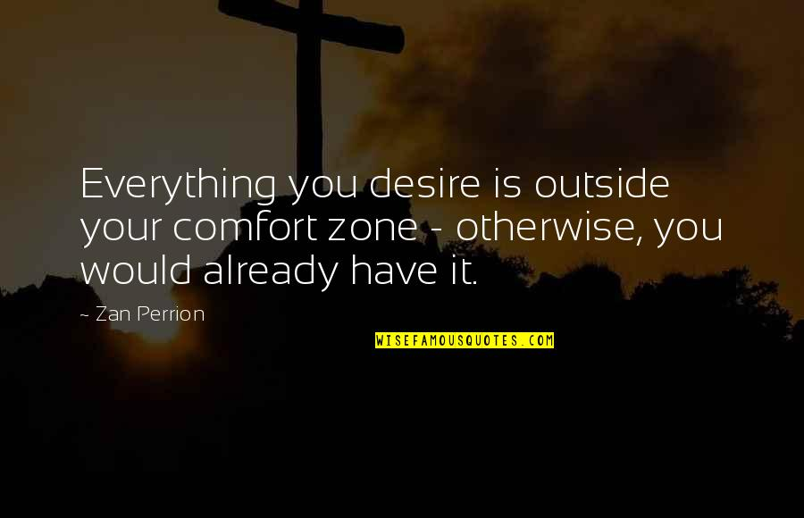 Comfort Zone Quotes By Zan Perrion: Everything you desire is outside your comfort zone