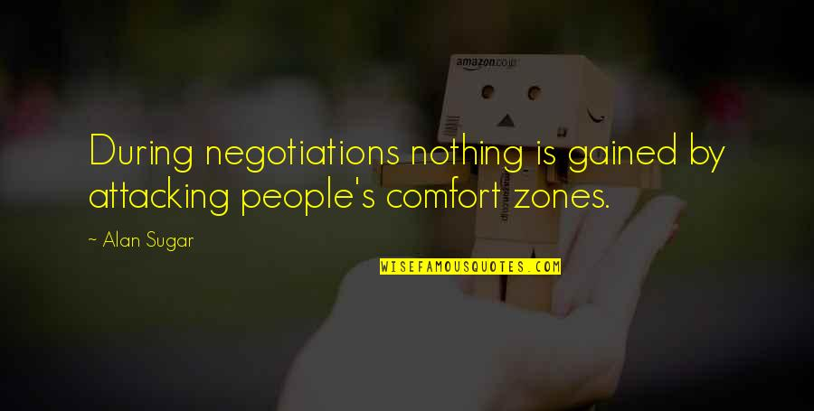 Comfort Zones Quotes By Alan Sugar: During negotiations nothing is gained by attacking people's