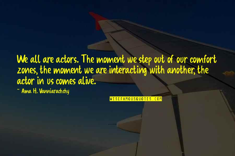 Comfort Zones Quotes By Ama H. Vanniarachchy: We all are actors. The moment we step