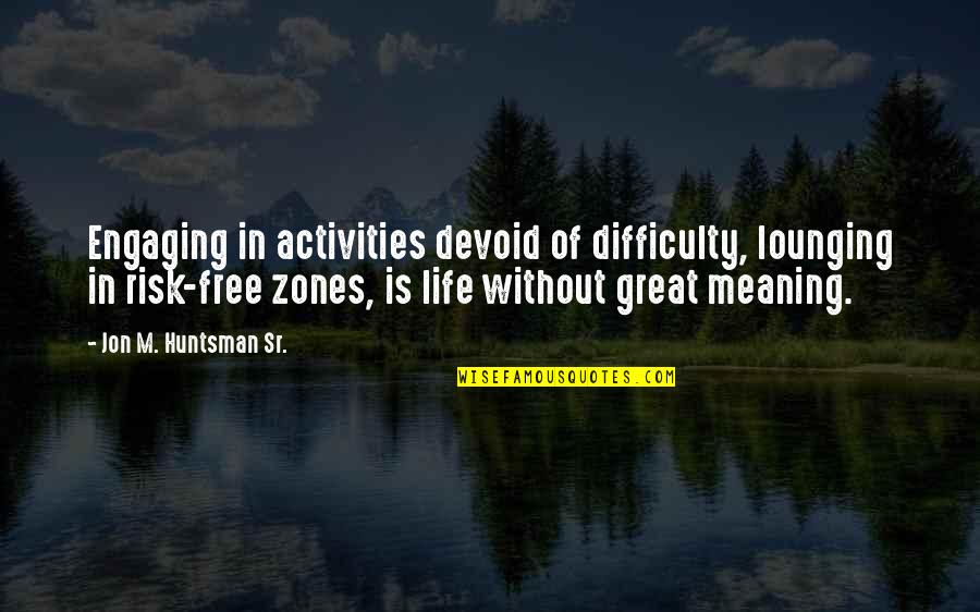Comfort Zones Quotes By Jon M. Huntsman Sr.: Engaging in activities devoid of difficulty, lounging in