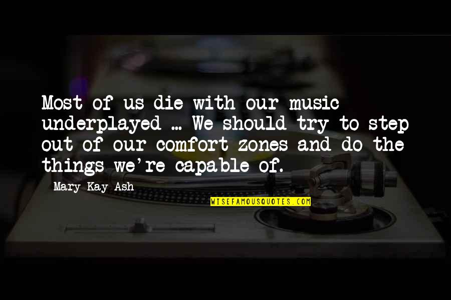 Comfort Zones Quotes By Mary Kay Ash: Most of us die with our music underplayed
