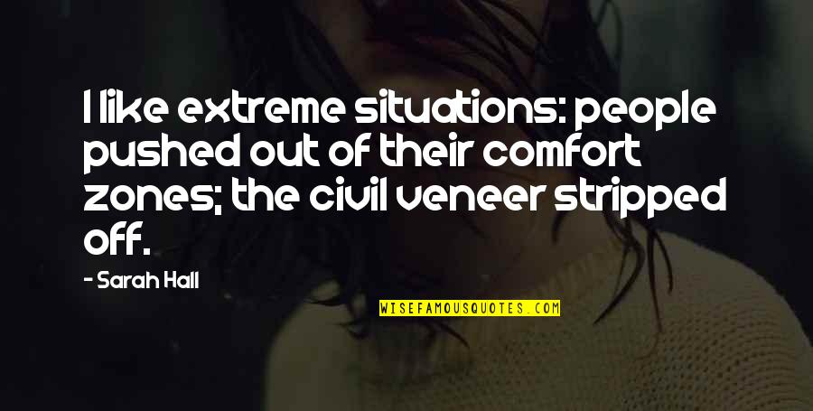 Comfort Zones Quotes By Sarah Hall: I like extreme situations: people pushed out of
