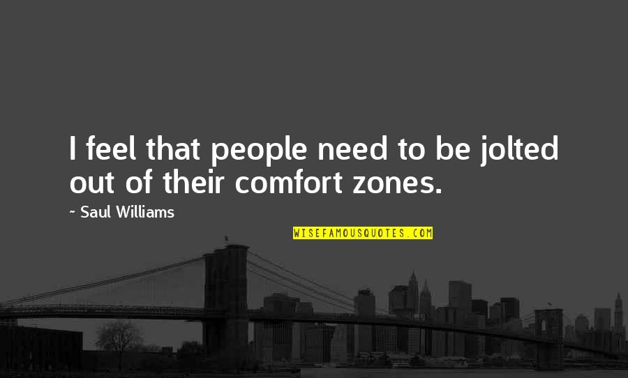 Comfort Zones Quotes By Saul Williams: I feel that people need to be jolted