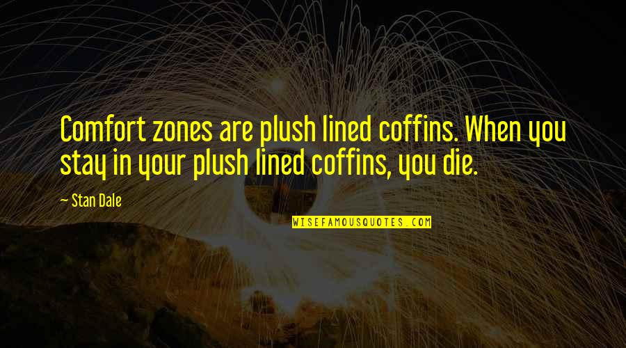 Comfort Zones Quotes By Stan Dale: Comfort zones are plush lined coffins. When you