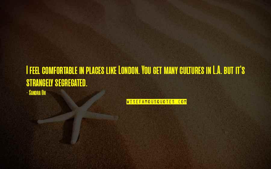 Comfortable Places Quotes By Sandra Oh: I feel comfortable in places like London. You