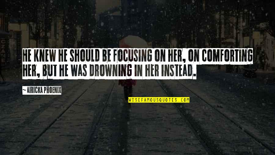 Comforting Quotes By Airicka Phoenix: He knew he should be focusing on her,