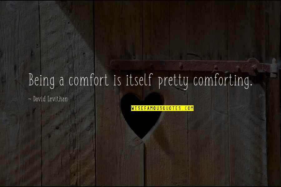 Comforting Quotes By David Levithan: Being a comfort is itself pretty comforting.