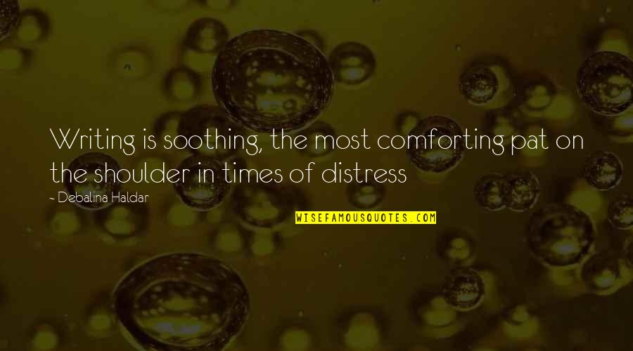 Comforting Quotes By Debalina Haldar: Writing is soothing, the most comforting pat on