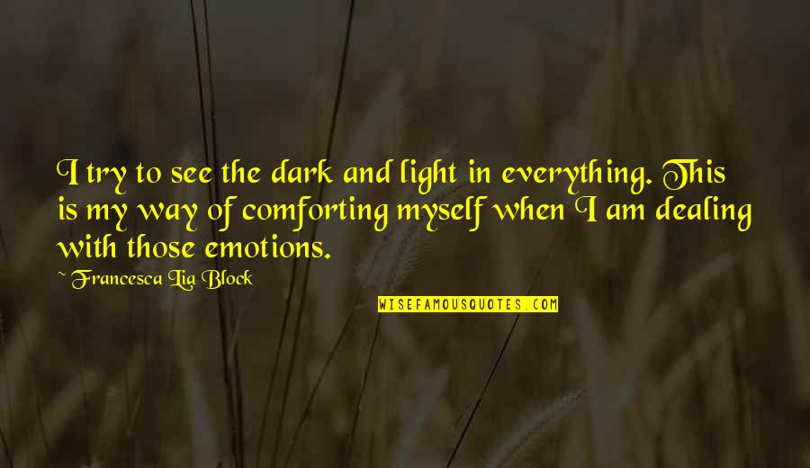Comforting Quotes By Francesca Lia Block: I try to see the dark and light