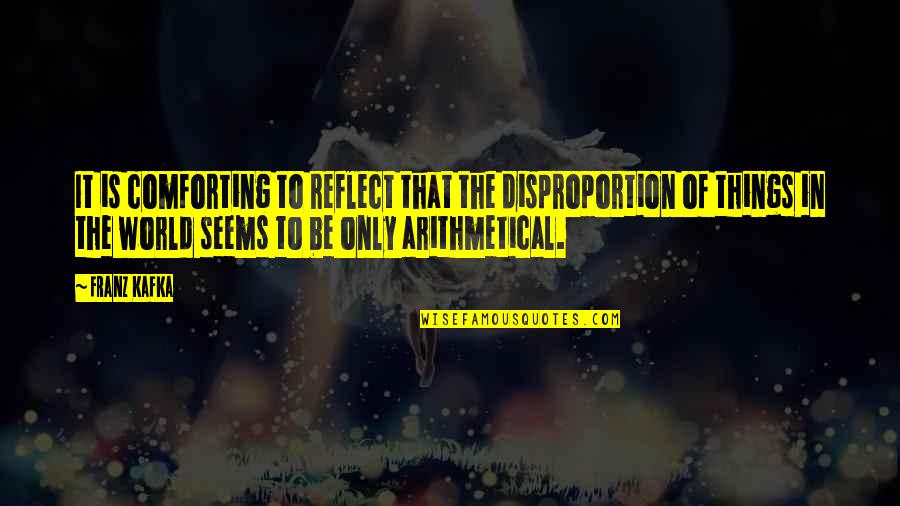 Comforting Quotes By Franz Kafka: It is comforting to reflect that the disproportion