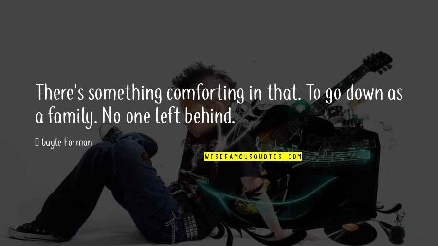 Comforting Quotes By Gayle Forman: There's something comforting in that. To go down