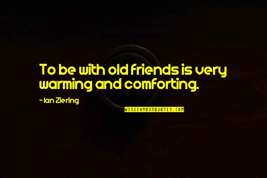 Comforting Quotes By Ian Ziering: To be with old friends is very warming
