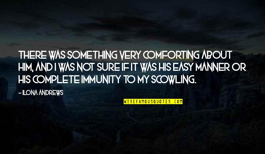 Comforting Quotes By Ilona Andrews: There was something very comforting about him, and