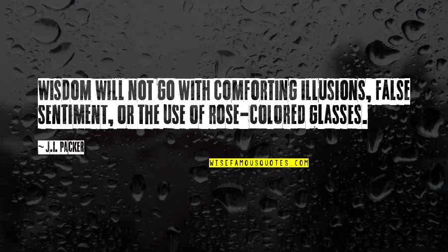 Comforting Quotes By J.I. Packer: Wisdom will not go with comforting illusions, false