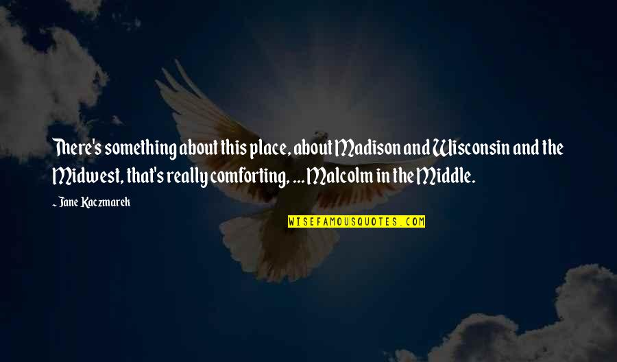 Comforting Quotes By Jane Kaczmarek: There's something about this place, about Madison and