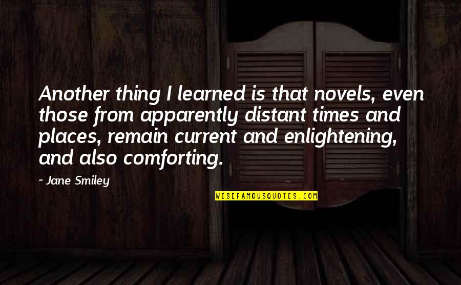 Comforting Quotes By Jane Smiley: Another thing I learned is that novels, even