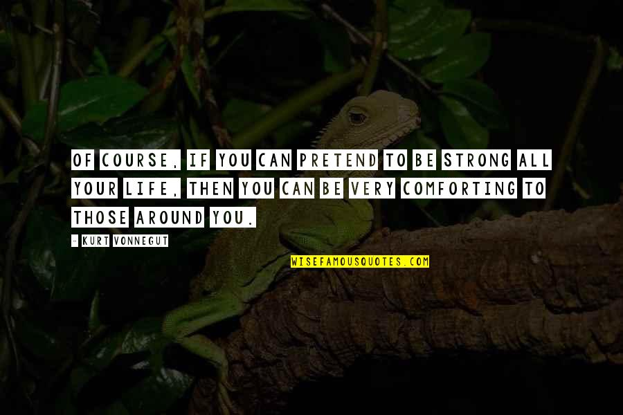 Comforting Quotes By Kurt Vonnegut: Of course, if you can pretend to be