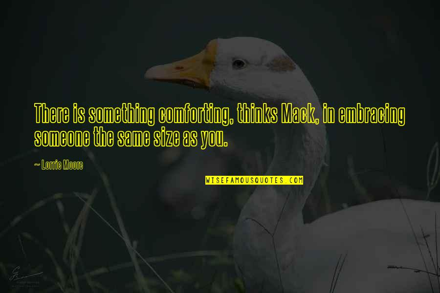 Comforting Quotes By Lorrie Moore: There is something comforting, thinks Mack, in embracing
