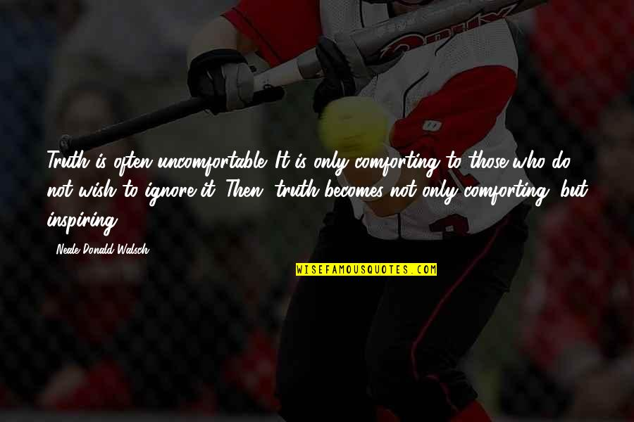 Comforting Quotes By Neale Donald Walsch: Truth is often uncomfortable. It is only comforting
