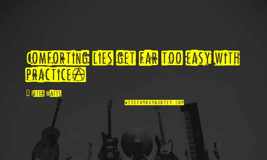 Comforting Quotes By Peter Watts: Comforting lies get far too easy with practice.