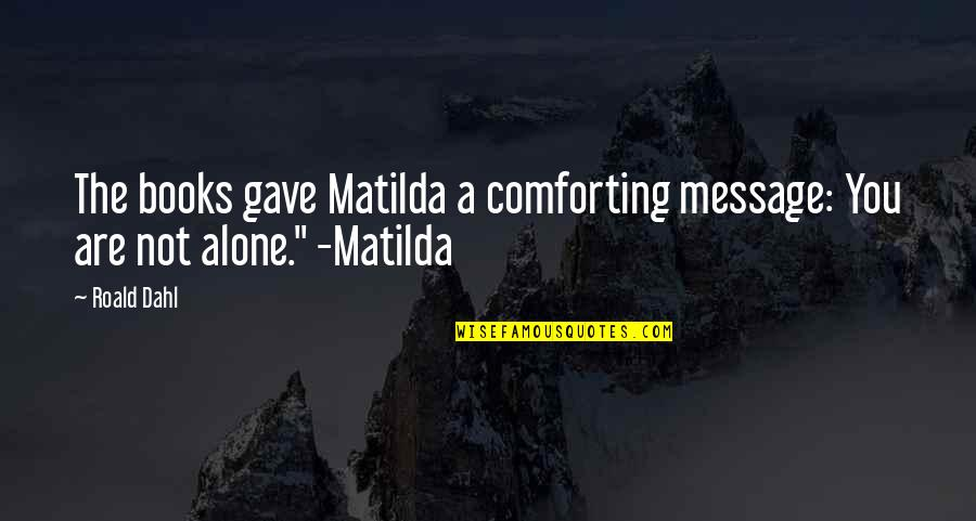 Comforting Quotes By Roald Dahl: The books gave Matilda a comforting message: You