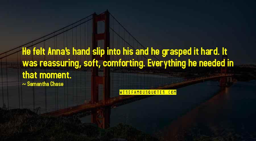 Comforting Quotes By Samantha Chase: He felt Anna's hand slip into his and