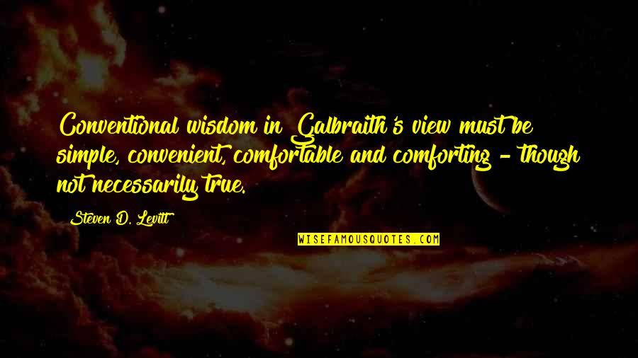 Comforting Quotes By Steven D. Levitt: Conventional wisdom in Galbraith's view must be simple,