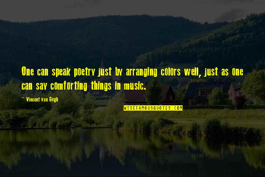 Comforting Quotes By Vincent Van Gogh: One can speak poetry just by arranging colors