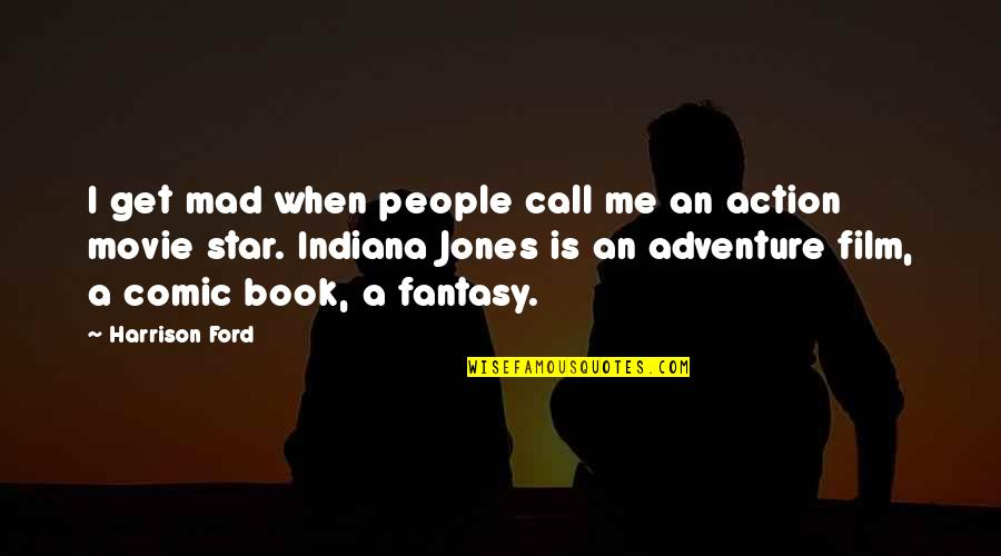 Comic Book Film Quotes By Harrison Ford: I get mad when people call me an