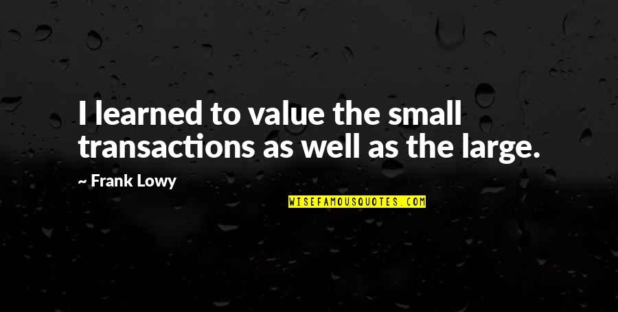 Comic Wise Quotes By Frank Lowy: I learned to value the small transactions as